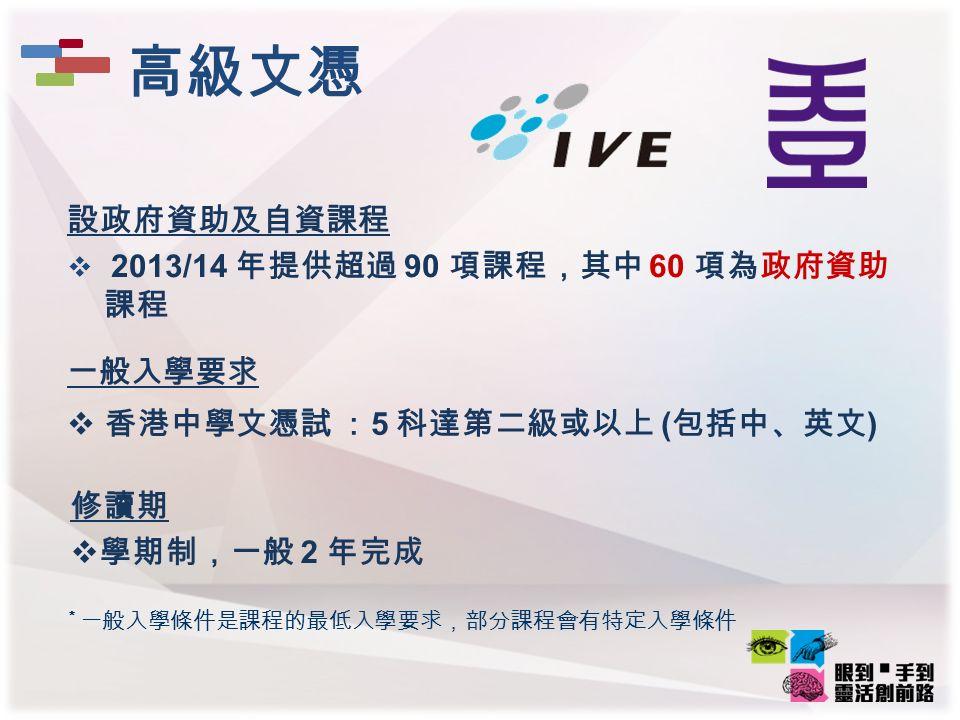 一般入學要求  香港中學文憑試 : 5 科達第二級或以上 ( 包括中、英文 ) 設政府資助及自資課程  2013/14 年提供超過 90 項課程,其中 60 項為政府資助 課程 修讀期  學期制,一般 2 年完成 高級文憑 * 一般入學條件是課程的最低入學要求,部分課程會有特定入學條件