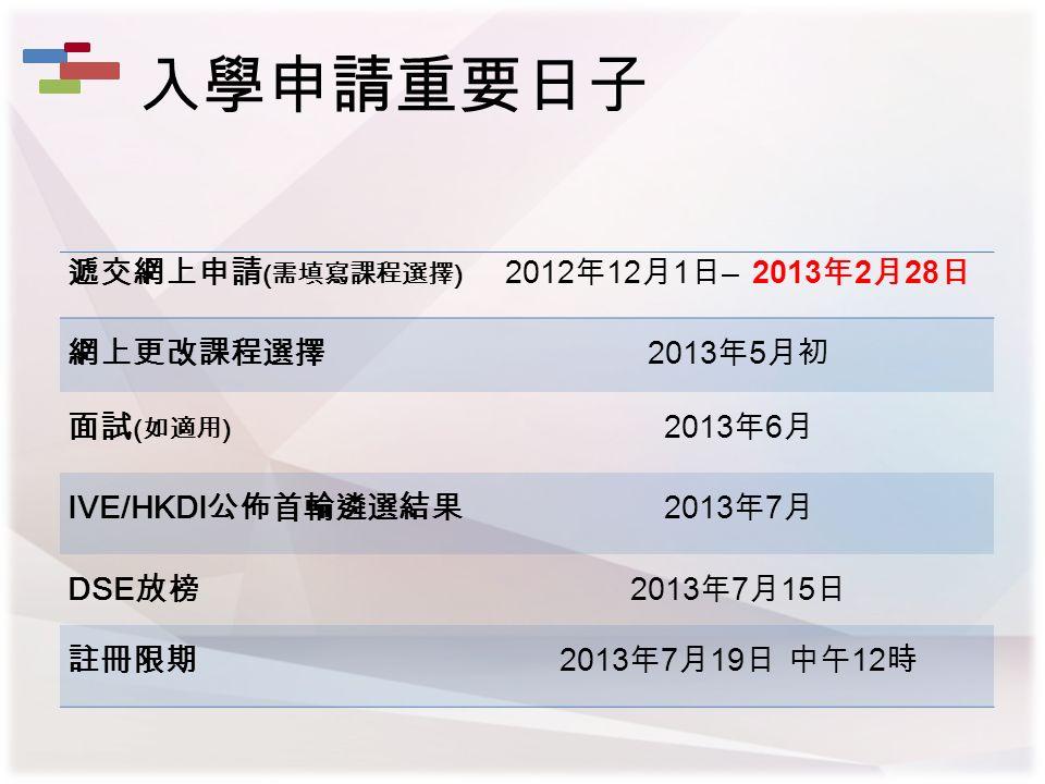 遞交網上申請 ( 需填寫課程選擇 ) 2012 年 12 月 1 日 – 2013 年 2 月 28 日 網上更改課程選擇 2013 年 5 月初 面試 ( 如適用 ) 2013 年 6 月 IVE/HKDI 公佈首輪遴選結果 2013 年 7 月 DSE 放榜 2013 年 7 月 15 日 註冊限期 2013 年 7 月 19 日 中午 12 時 入學申請重要日子