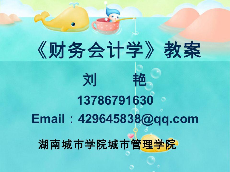 《财务会计学》教案 刘 艳 13786791630 Email : 429645838@qq.com 湖南城市学院城市管理学院