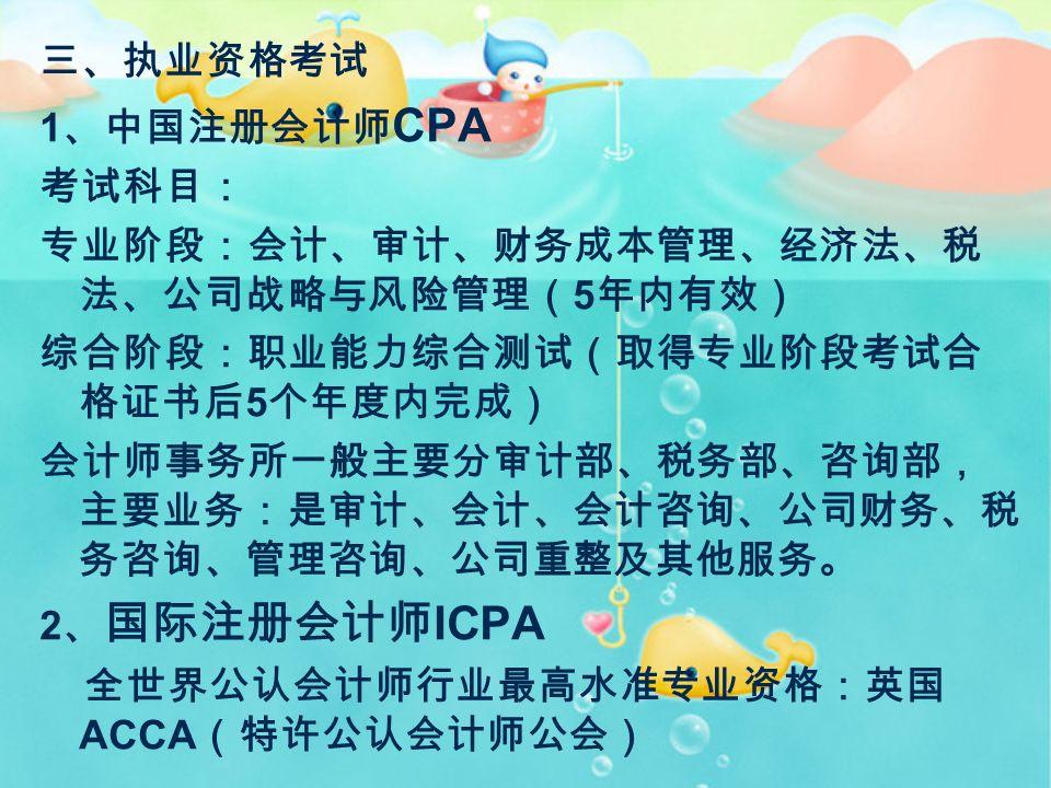三、执业资格考试 1 、中国注册会计师 CPA 考试科目: 专业阶段:会计、审计、财务成本管理、经济法、税 法、公司战略与风险管理( 5 年内有效) 综合阶段:职业能力综合测试(取得专业阶段考试合 格证书后 5 个年度内完成) 会计师事务所一般主要分审计部、税务部、咨询部, 主要业务:是审计、会计、会计咨询、公司财务、税 务咨询、管理咨询、公司重整及其他服务。 2 、 国际注册会计师 ICPA 全世界公认会计师行业最高水准专业资格:英国 ACCA (特许公认会计师公会)