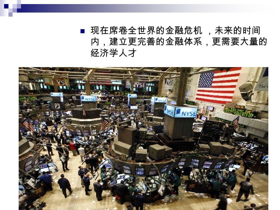现在席卷全世界的金融危机 ,未来的时间 内,建立更完善的金融体系,更需要大量的 经济学人才