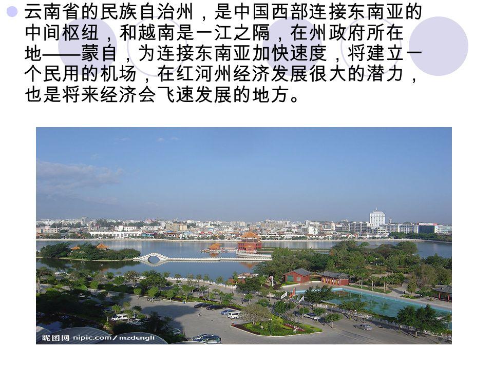 云南省的民族自治州,是中国西部连接东南亚的 中间枢纽,和越南是一江之隔,在州政府所在 地 —— 蒙自,为连接东南亚加快速度,将建立一 个民用的机场,在红河州经济发展很大的潜力, 也是将来经济会飞速发展的地方。