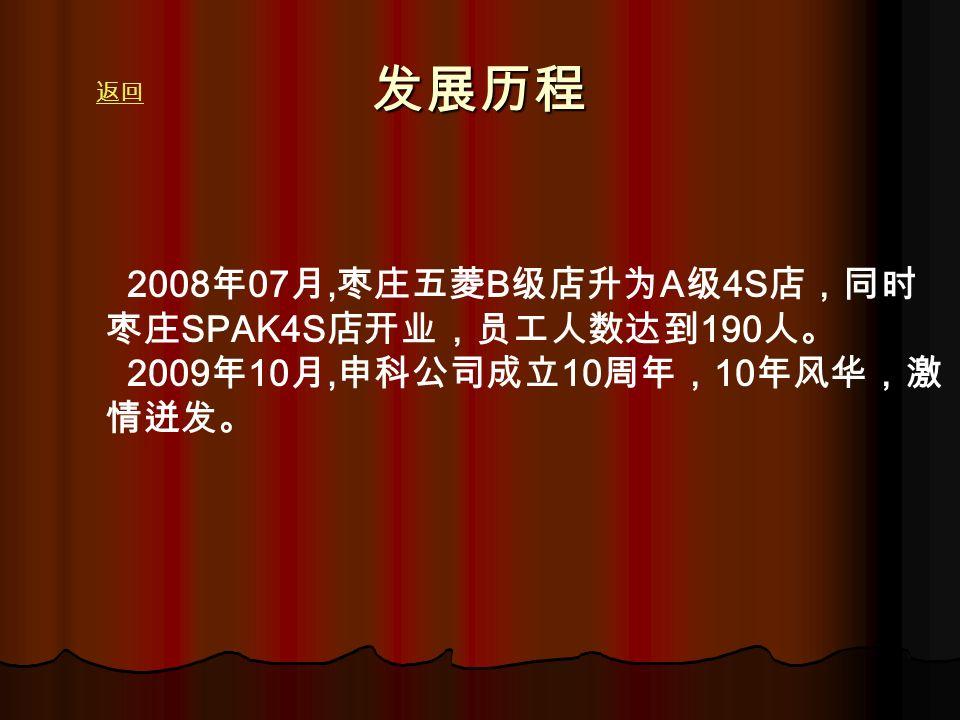 发展历程 2008 年 07 月, 枣庄五菱 B 级店升为 A 级 4S 店,同时 枣庄 SPAK4S 店开业,员工人数达到 190 人。 2009 年 10 月, 申科公司成立 10 周年, 10 年风华,激 情迸发。 返回