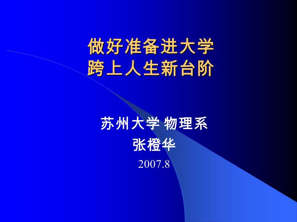 做好准备进大学 跨上人生新台阶 苏州大学 物理系 张橙华 2007.8