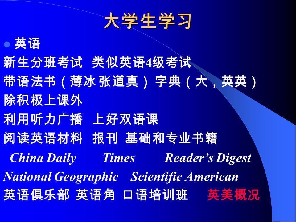 大学生学习 英语 新生分班考试 类似英语 4 级考试 带语法书(薄冰 张道真) 字典(大,英英) 除积极上课外 利用听力广播 上好双语课 阅读英语材料 报刊 基础和专业书籍 China Daily Times Reader's Digest National Geographic Scientific American 英语俱乐部 英语角 口语培训班 英美概况