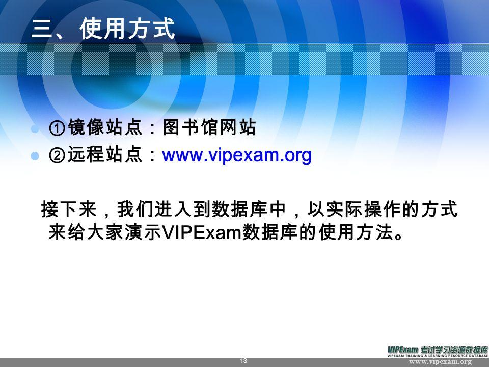 www.vipexam.org 13 三、使用方式 ①镜像站点:图书馆网站 ②远程站点: www.vipexam.org 接下来,我们进入到数据库中,以实际操作的方式 来给大家演示 VIPExam 数据库的使用方法。 VIPExam 版权作品, 请勿转载或引用