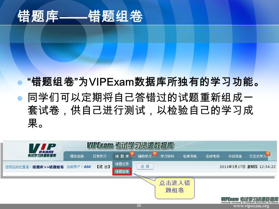www.vipexam.org 25 错题库 —— 错题组卷 错题组卷 为 VIPExam 数据库所独有的学习功能。 同学们可以定期将自己答错过的试题重新组成一 套试卷,供自己进行测试,以检验自己的学习成 果。 点击进入错 题组卷