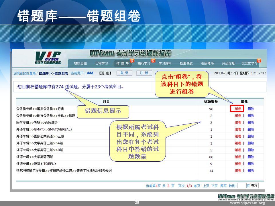 www.vipexam.org 26 错题库 —— 错题组卷 错题信息提示 点击 组卷 ,将 该科目下的错题 进行组卷 根据所属考试科 目不同,系统列 出您在各个考试 科目中答错的试 题数量