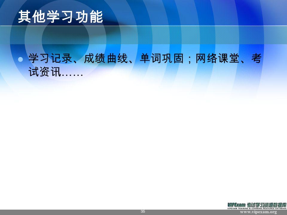 www.vipexam.org 35 其他学习功能 学习记录、成绩曲线、单词巩固;网络课堂、考 试资讯 ……