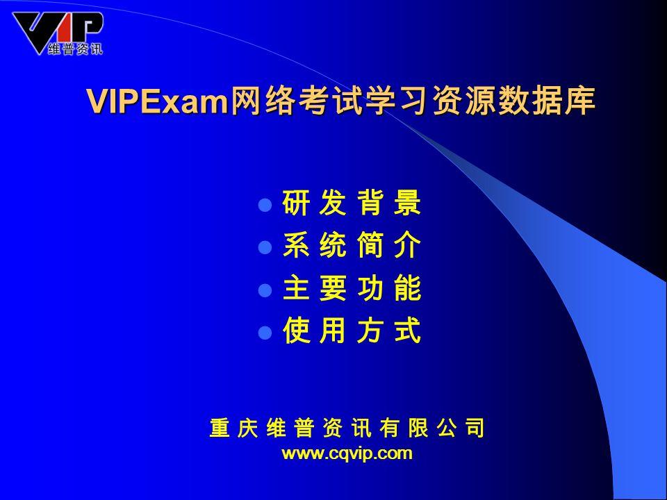 VIPExam 网络考试学习资源数据库 研 发 背 景 系 统 简 介 主 要 功 能 使 用 方 式 重 庆 维 普 资 讯 有 限 公 司 www.cqvip.com