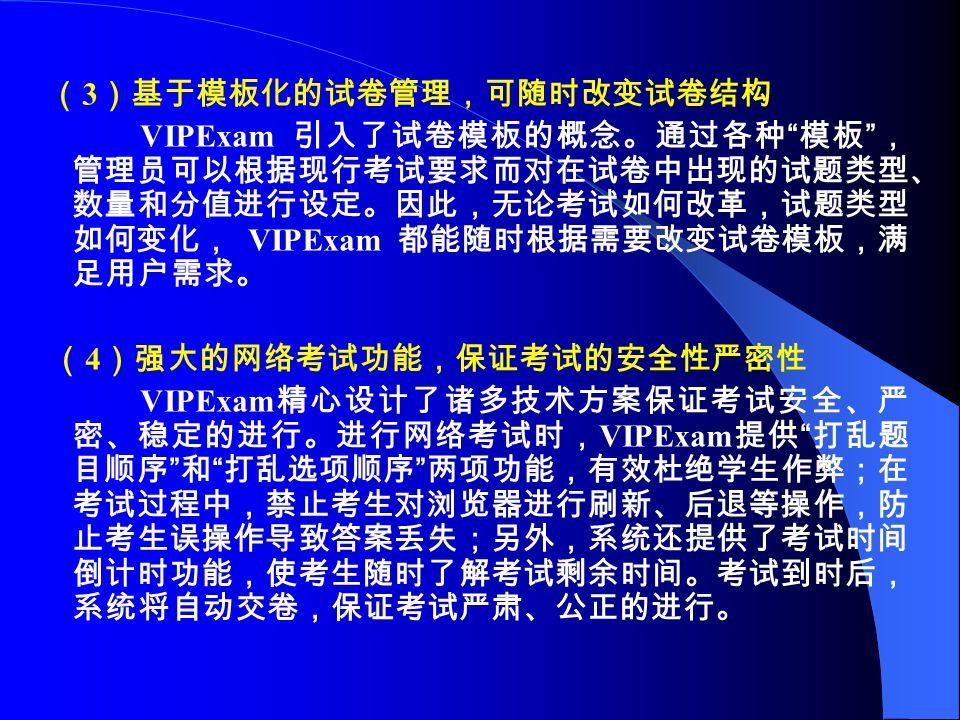 ( 3 )基于模板化的试卷管理,可随时改变试卷结构 VIPExam 引入了试卷模板的概念。通过各种 模板 , 管理员可以根据现行考试要求而对在试卷中出现的试题类型、 数量和分值进行设定。因此,无论考试如何改革,试题类型 如何变化, VIPExam 都能随时根据需要改变试卷模板,满 足用户需求。 ( 4 )强大的网络考试功能,保证考试的安全性严密性 VIPExam 精心设计了诸多技术方案保证考试安全、严 密、稳定的进行。进行网络考试时, VIPExam 提供 打乱题 目顺序 和 打乱选项顺序 两项功能,有效杜绝学生作弊;在 考试过程中,禁止考生对浏览器进行刷新、后退等操作,防 止考生误操作导致答案丢失;另外,系统还提供了考试时间 倒计时功能,使考生随时了解考试剩余时间。考试到时后, 系统将自动交卷,保证考试严肃、公正的进行。