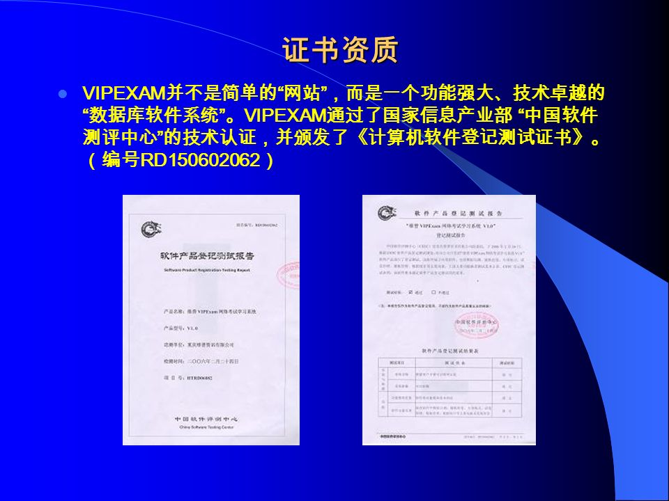 证书资质 VIPEXAM 并不是简单的 网站 ,而是一个功能强大、技术卓越的 数据库软件系统 。 VIPEXAM 通过了国家信息产业部 中国软件 测评中心 的技术认证,并颁发了《计算机软件登记测试证书》。 (编号 RD150602062 )