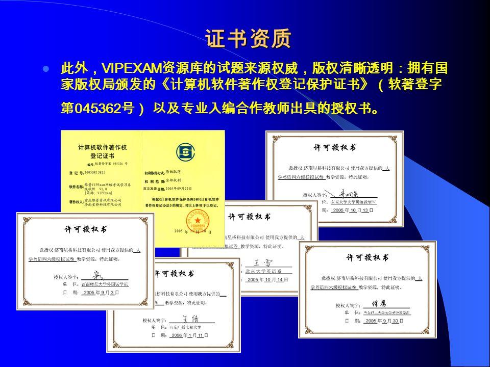 证书资质 证书资质 此外, VIPEXAM 资源库的试题来源权威,版权清晰透明:拥有国 家版权局颁发的《计算机软件著作权登记保护证书》(软著登字 第 045362 号) 以及专业入编合作教师出具的授权书。