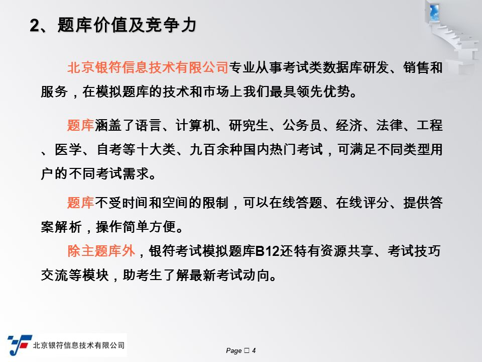 Page  4 2 、题库价值及竞争力 北京银符信息技术有限公司专业从事考试类数据库研发、销售和 服务,在模拟题库的技术和市场上我们最具领先优势。 题库涵盖了语言、计算机、研究生、公务员、经济、法律、工程 、医学、自考等十大类、九百余种国内热门考试,可满足不同类型用 户的不同考试需求。 题库不受时间和空间的限制,可以在线答题、在线评分、提供答 案解析,操作简单方便。 除主题库外,银符考试模拟题库 B12 还特有资源共享、考试技巧 交流等模块,助考生了解最新考试动向。