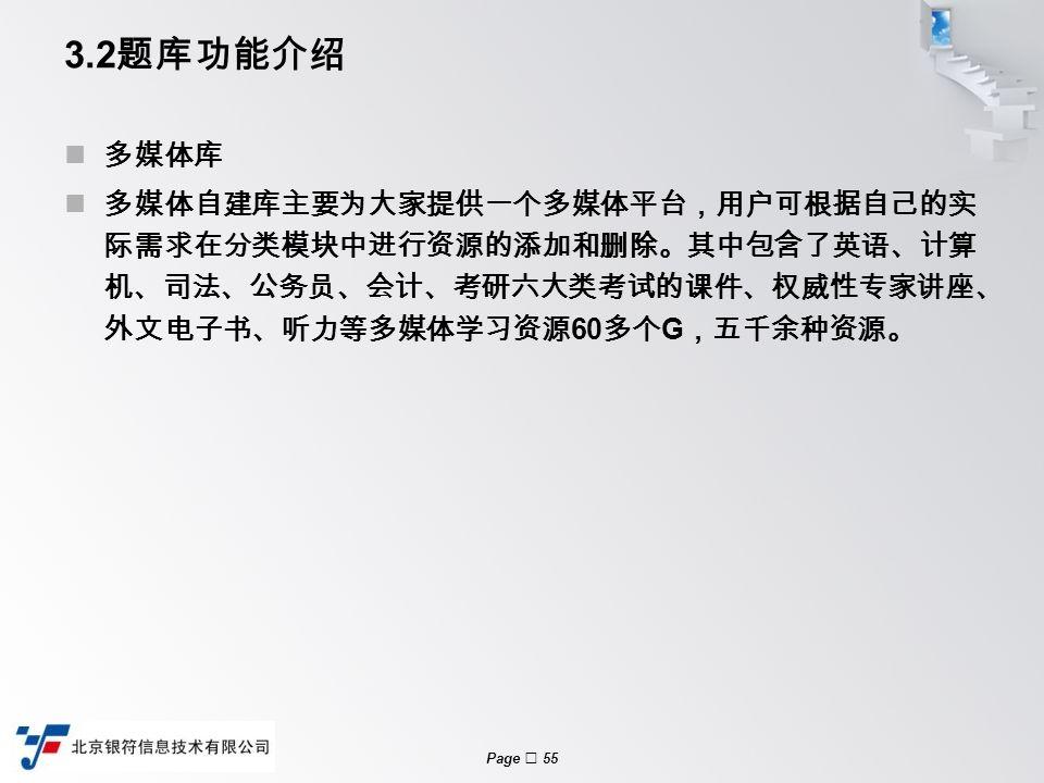 Page  55 3.2 题库功能介绍 多媒体库 多媒体自建库主要为大家提供一个多媒体平台,用户可根据自己的实 际需求在分类模块中进行资源的添加和删除。其中包含了英语、计算 机、司法、公务员、会计、考研六大类考试的课件、权威性专家讲座、 外文电子书、听力等多媒体学习资源 60 多个 G ,五千余种资源。