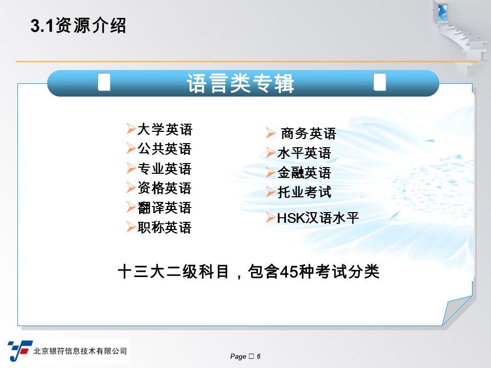 Page  6 3.1 资源介绍  大学英语  公共英语  专业英语  资格英语  翻译英语  职称英语 语言类专辑  商务英语  水平英语  金融英语  托业考试  HSK 汉语水平 十三大二级科目,包含 45 种考试分类