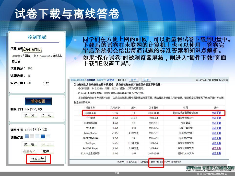 www.vipexam.org 20 试卷下载与离线答卷 同学们在方便上网的时候,可以批量将试卷下载到 U 盘中。 下载后的试卷在未联网的计算机上也可以使用,答卷完 毕后系统仍会给出每道试题的标准答案和知识点解析。 如果 保存试卷 时被浏览器屏蔽,则进入 插件下载 页面 下载 IE 设置工具 。