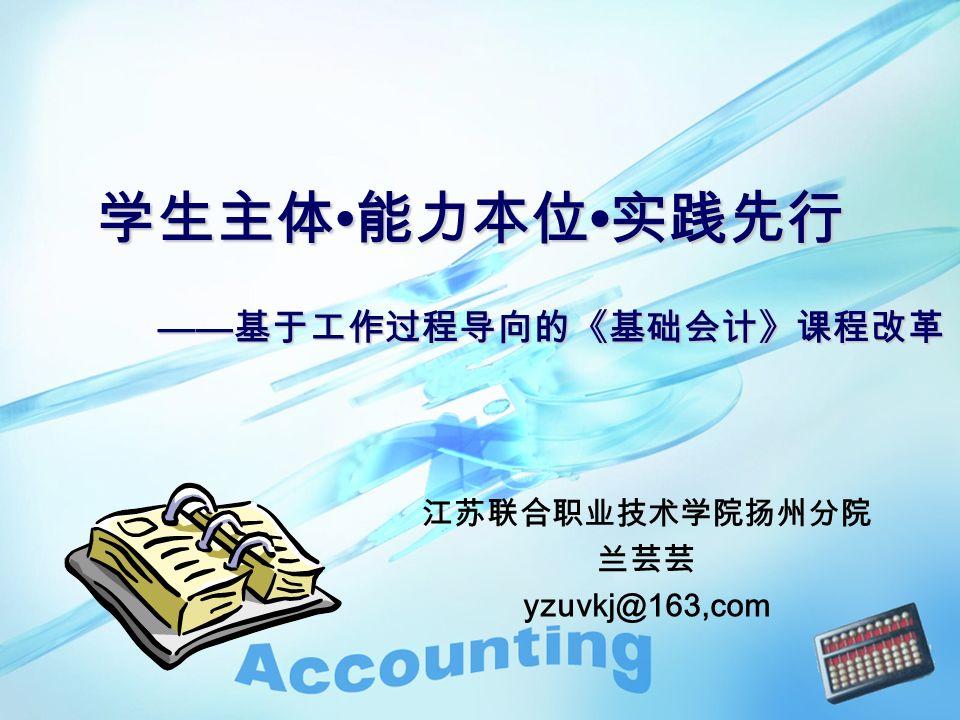 江苏联合职业技术学院扬州分院 兰芸芸 yzuvkj@163,com —— 基于工作过程导向的《基础会计》课程改革 学生主体 能力本位 实践先行