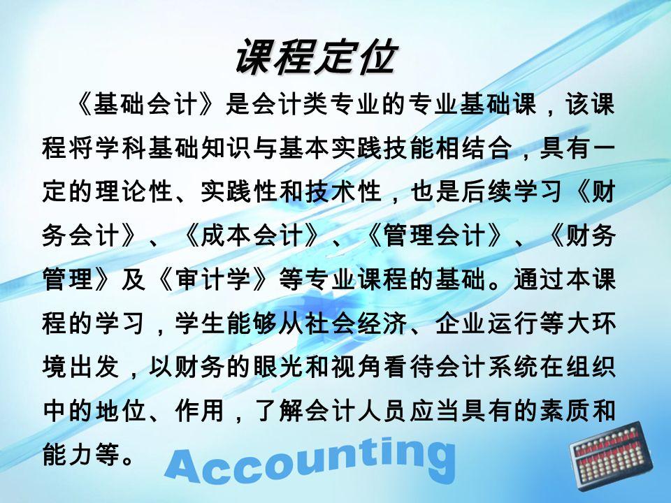 《基础会计》是会计类专业的专业基础课,该课 程将学科基础知识与基本实践技能相结合,具有一 定的理论性、实践性和技术性,也是后续学习《财 务会计》、《成本会计》、《管理会计》、《财务 管理》及《审计学》等专业课程的基础。通过本课 程的学习,学生能够从社会经济、企业运行等大环 境出发,以财务的眼光和视角看待会计系统在组织 中的地位、作用,了解会计人员应当具有的素质和 能力等。 课程定位 课程定位