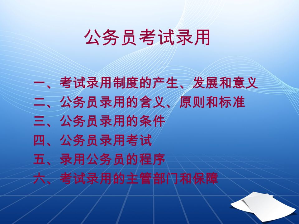 公务员考试录用 一、考试录用制度的产生、发展和意义 二、公务员录用的含义、原则和标准 三、公务员录用的条件 四、公务员录用考试 五、录用公务员的程序 六、考试录用的主管部门和保障