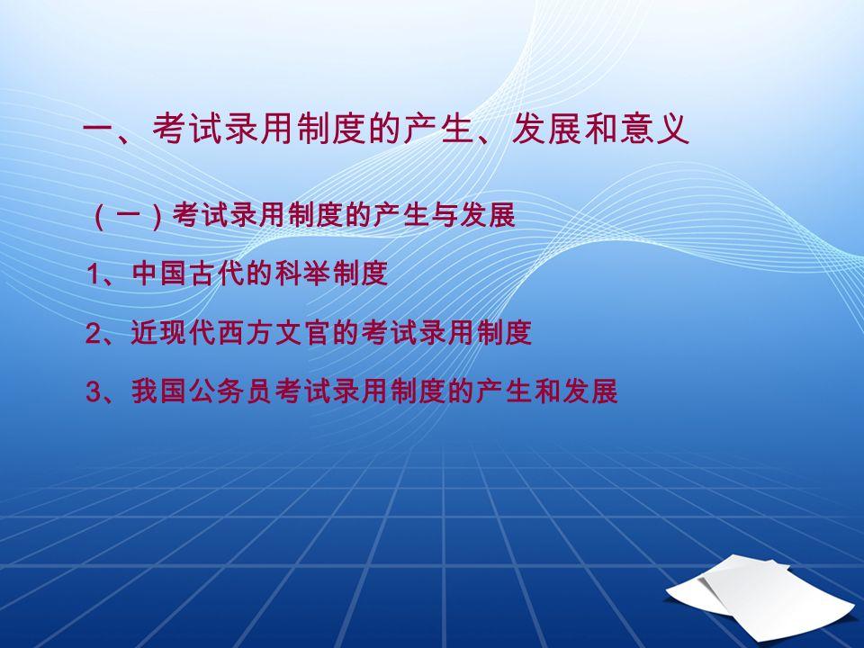 一、考试录用制度的产生、发展和意义 (一)考试录用制度的产生与发展 1 、中国古代的科举制度 2 、近现代西方文官的考试录用制度 3 、我国公务员考试录用制度的产生和发展