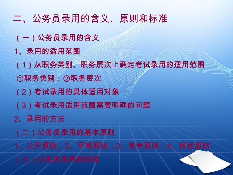 二、公务员录用的含义、原则和标准 (一)公务员录用的含义 1 、录用的适用范围 ( 1 )从职务类别、职务层次上确定考试录用的适用范围 ①职务类别;②职务层次 ( 2 )考试录用的具体适用对象 ( 3 )考试录用适用范围需要明确的问题 2 、录用的方法 (二)公务员录用的基本原则 1 、公开原则; 2 、平等原则; 3 、竞争原则; 4 、择优原则 (三)公务员录用的标准