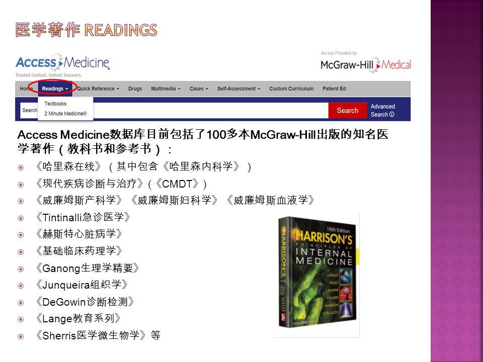 Access Medicine 数据库目前包括了 100 多本 McGraw-Hill 出版的知名医 学著作(教科书和参考书):  《哈里森在线》(其中包含《哈里森内科学》)  《现代疾病诊断与治疗》 ( 《 CMDT 》 )  《威廉姆斯产科学》《威廉姆斯妇科学》《威廉姆斯血液学》  《 Tintinalli 急诊医学》  《赫斯特心脏病学》  《基础临床药理学》  《 Ganong 生理学精要》  《 Junqueira 组织学》  《 DeGowin 诊断检测》  《 Lange 教育系列》  《 Sherris 医学微生物学》等