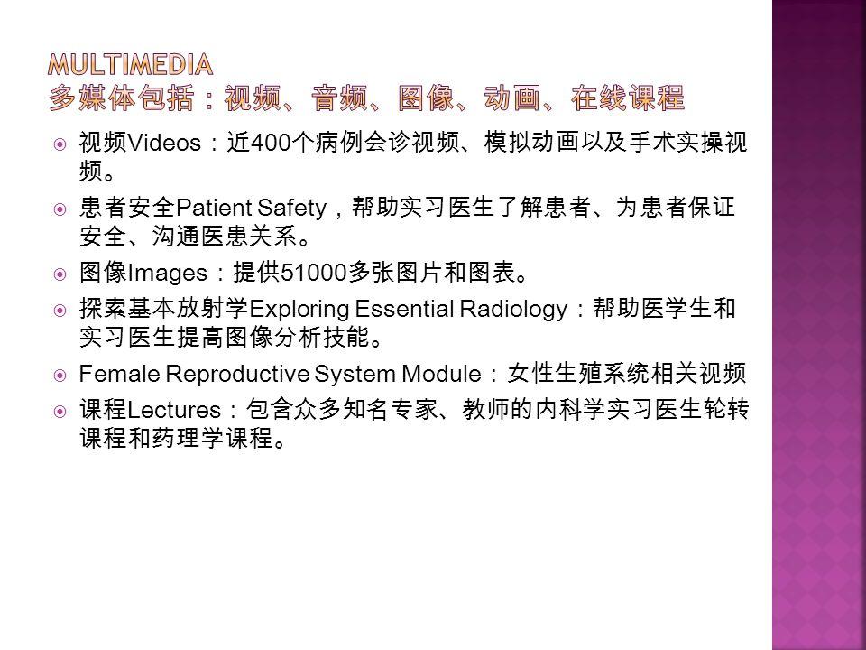  视频 Videos :近 400 个病例会诊视频、模拟动画以及手术实操视 频。  患者安全 Patient Safety ,帮助实习医生了解患者、为患者保证 安全、沟通医患关系。  图像 Images :提供 51000 多张图片和图表。  探索基本放射学 Exploring Essential Radiology :帮助医学生和 实习医生提高图像分析技能。  Female Reproductive System Module :女性生殖系统相关视频  课程 Lectures :包含众多知名专家、教师的内科学实习医生轮转 课程和药理学课程。