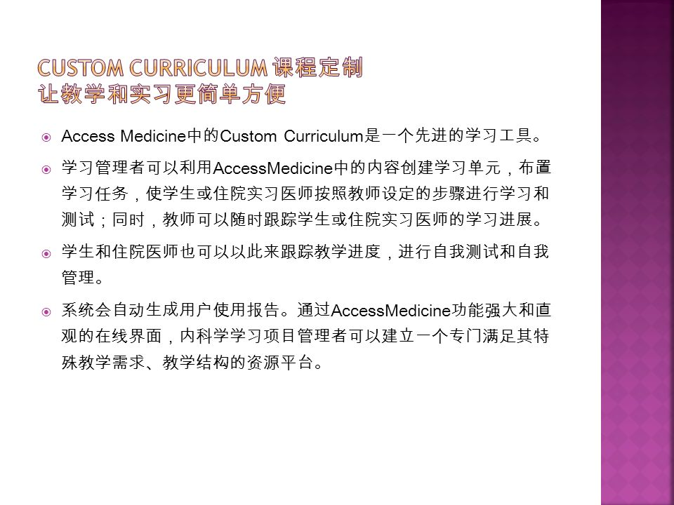  Access Medicine 中的 Custom Curriculum 是一个先进的学习工具。  学习管理者可以利用 AccessMedicine 中的内容创建学习单元,布置 学习任务,使学生或住院实习医师按照教师设定的步骤进行学习和 测试;同时,教师可以随时跟踪学生或住院实习医师的学习进展。  学生和住院医师也可以以此来跟踪教学进度,进行自我测试和自我 管理。  系统会自动生成用户使用报告。通过 AccessMedicine 功能强大和直 观的在线界面,内科学学习项目管理者可以建立一个专门满足其特 殊教学需求、教学结构的资源平台。