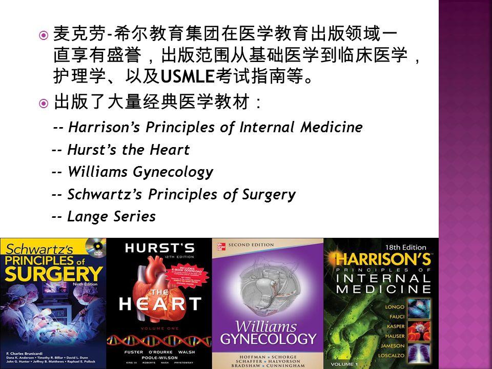  麦克劳 - 希尔教育集团在医学教育出版领域一 直享有盛誉,出版范围从基础医学到临床医学, 护理学、以及 USMLE 考试指南等。  出版了大量经典医学教材: -- Harrison's Principles of Internal Medicine -- Hurst's the Heart -- Williams Gynecology -- Schwartz's Principles of Surgery -- Lange Series