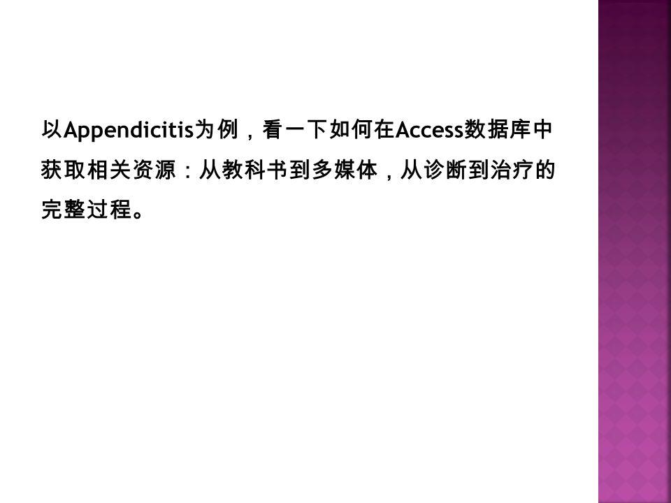 以 Appendicitis 为例,看一下如何在 Access 数据库中 获取相关资源:从教科书到多媒体,从诊断到治疗的 完整过程。