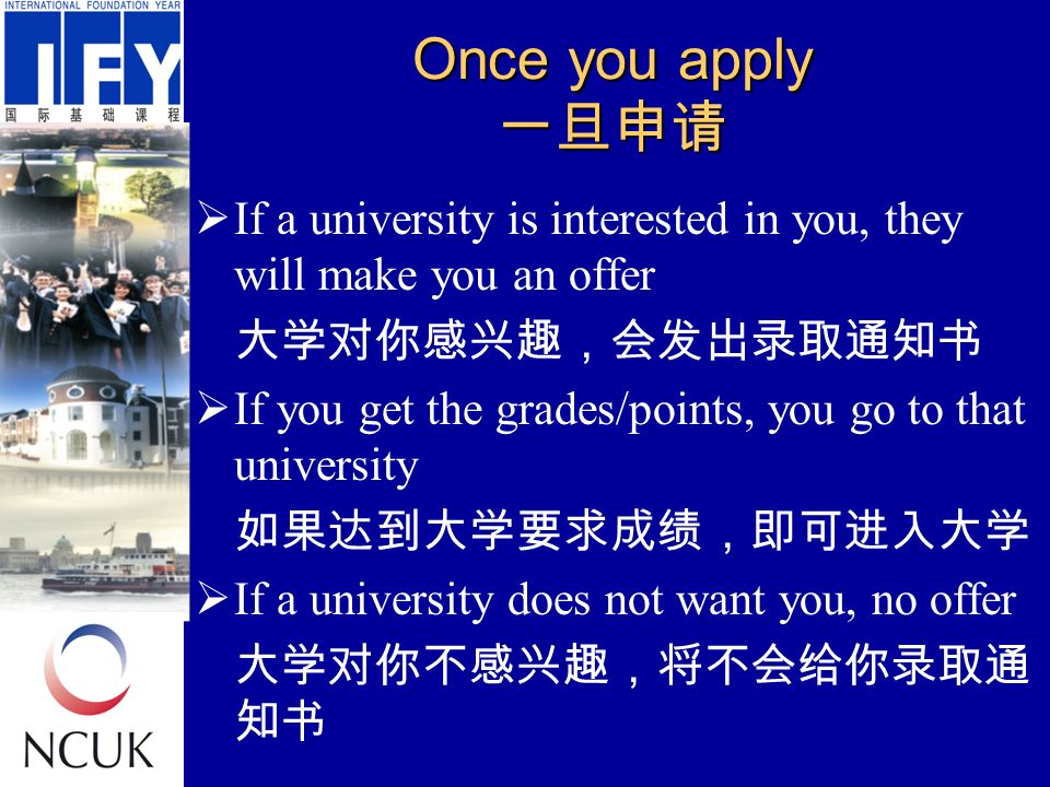 Once you apply 一旦申请  If a university is interested in you, they will make you an offer 大学对你感兴趣,会发出录取通知书  If you get the grades/points, you go to that university 如果达到大学要求成绩,即可进入大学  If a university does not want you, no offer 大学对你不感兴趣,将不会给你录取通 知书