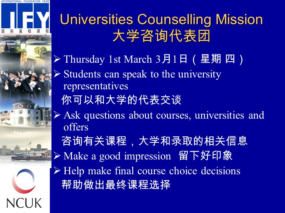 Universities Counselling Mission 大学咨询代表团  Thursday 1st March 3 月 1 日(星期 四)  Students can speak to the university representatives 你可以和大学的代表交谈  Ask questions about courses, universities and offers 咨询有关课程,大学和录取的相关信息  Make a good impression 留下好印象  Help make final course choice decisions 帮助做出最终课程选择