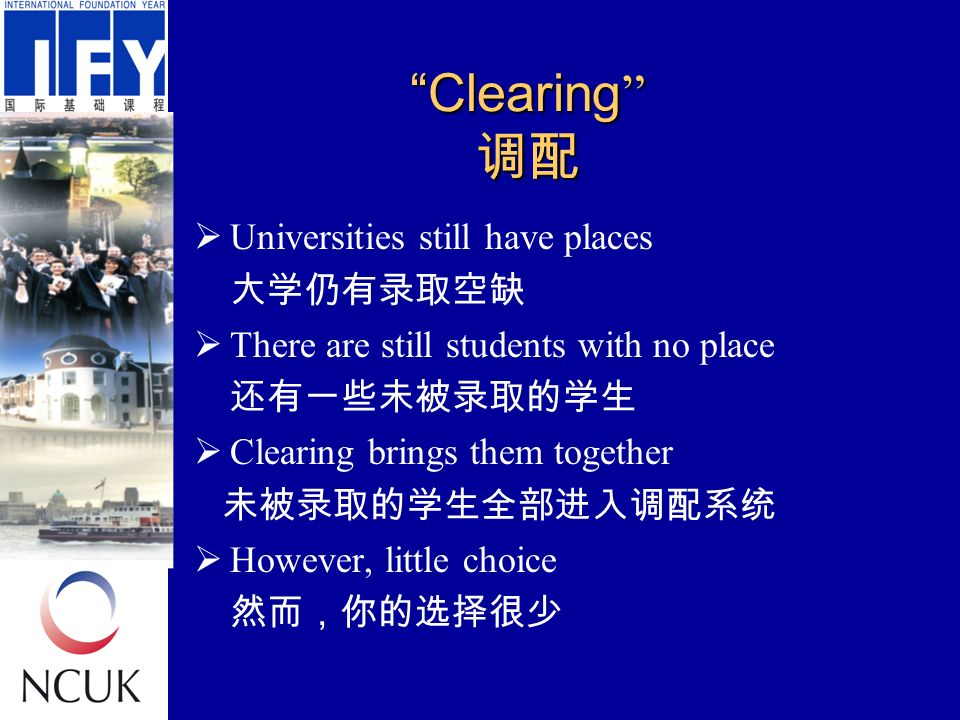 Clearing 调配  Universities still have places 大学仍有录取空缺  There are still students with no place 还有一些未被录取的学生  Clearing brings them together 未被录取的学生全部进入调配系统  However, little choice 然而,你的选择很少