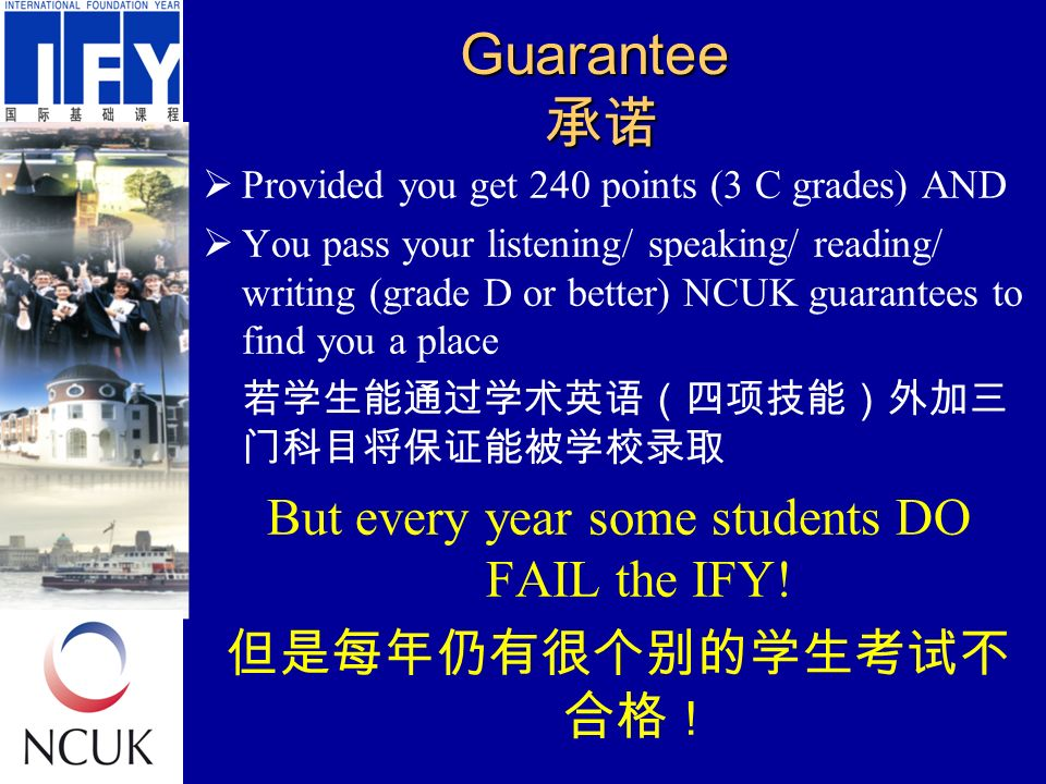 Guarantee 承诺  Provided you get 240 points (3 C grades) AND  You pass your listening/ speaking/ reading/ writing (grade D or better) NCUK guarantees to find you a place 若学生能通过学术英语(四项技能)外加三 门科目将保证能被学校录取 But every year some students DO FAIL the IFY.