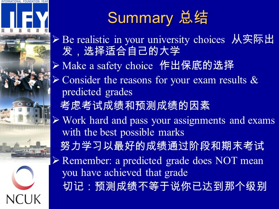 Summary 总结  Be realistic in your university choices 从实际出 发,选择适合自己的大学  Make a safety choice 作出保底的选择  Consider the reasons for your exam results & predicted grades 考虑考试成绩和预测成绩的因素  Work hard and pass your assignments and exams with the best possible marks 努力学习以最好的成绩通过阶段和期末考试  Remember: a predicted grade does NOT mean you have achieved that grade 切记:预测成绩不等于说你已达到那个级别