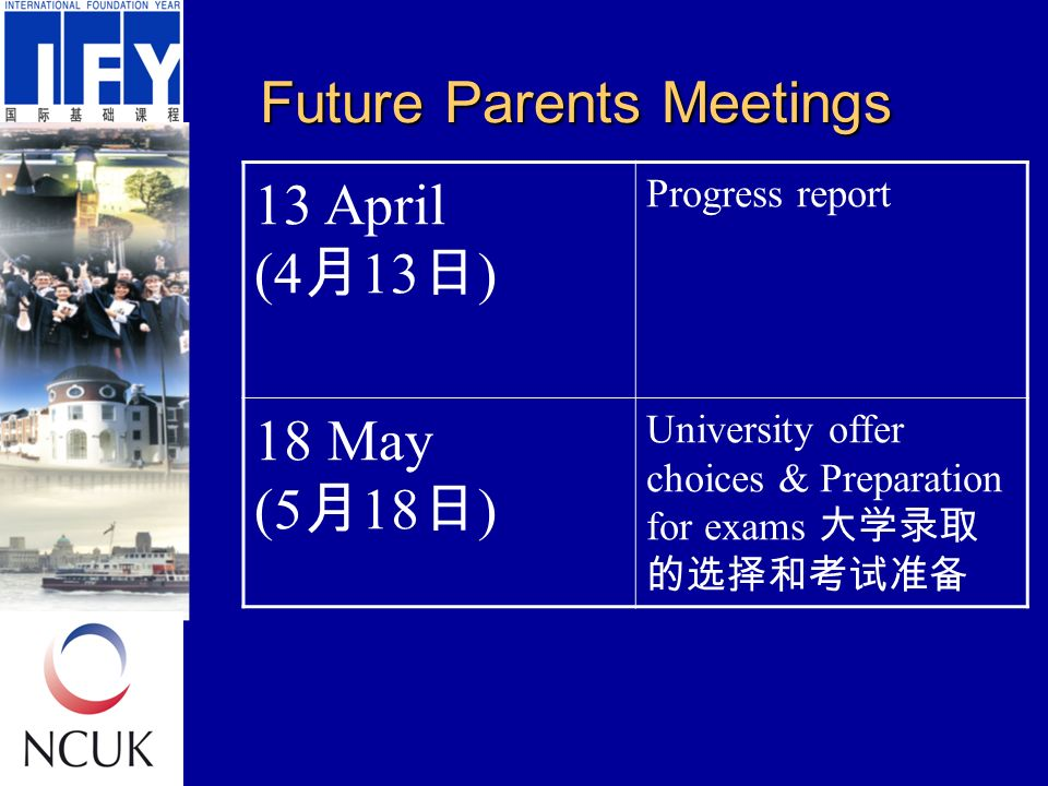 Future Parents Meetings 13 April (4 月 13 日 ) Progress report 18 May (5 月 18 日 ) University offer choices & Preparation for exams 大学录取 的选择和考试准备