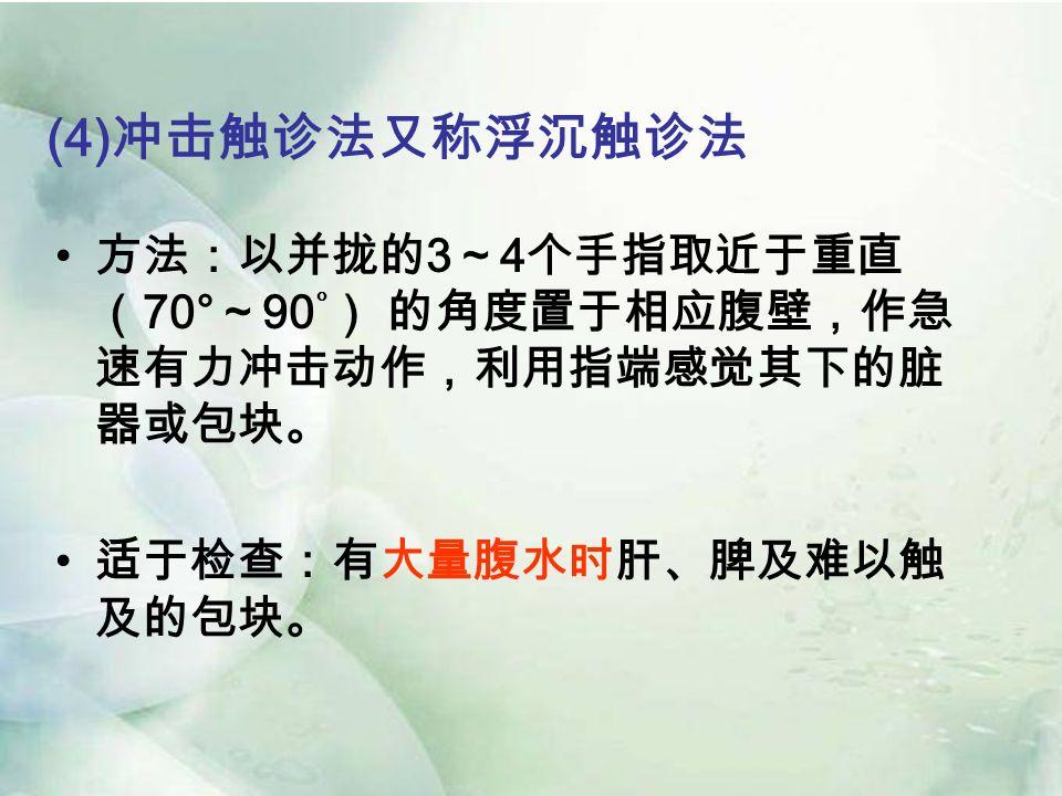 (4) 冲击触诊法又称浮沉触诊法 方法:以并拢的 3 ~ 4 个手指取近于重直 ( 70° ~ 90 ° ) 的角度置于相应腹壁,作急 速有力冲击动作,利用指端感觉其下的脏 器或包块。 适于检查:有大量腹水时肝、脾及难以触 及的包块。