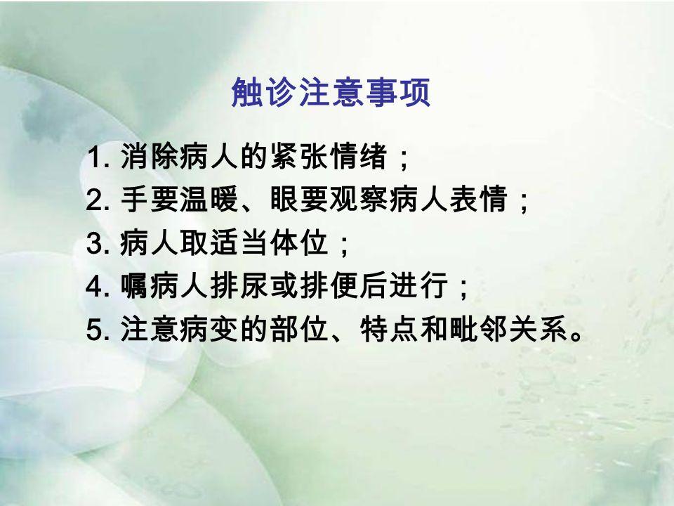 触诊注意事项 1. 消除病人的紧张情绪; 2. 手要温暖、眼要观察病人表情; 3. 病人取适当体位; 4. 嘱病人排尿或排便后进行; 5. 注意病变的部位、特点和毗邻关系。