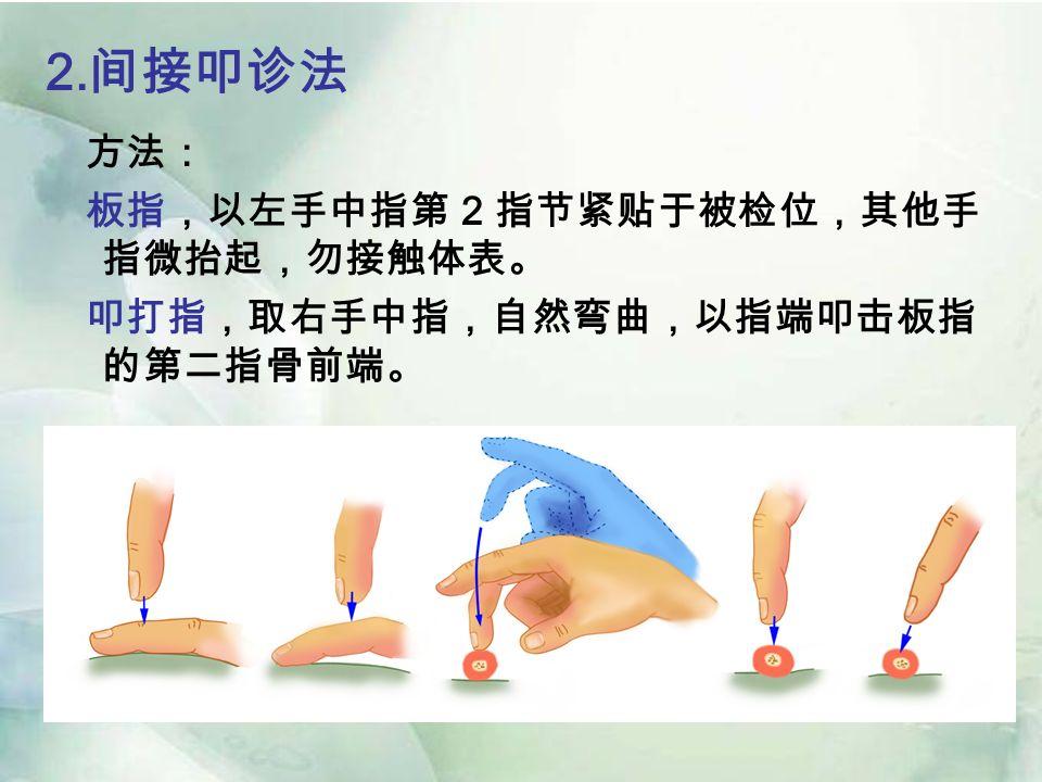 2. 间接叩诊法 方法: 板指,以左手中指第 2 指节紧贴于被检位,其他手 指微抬起,勿接触体表。 叩打指,取右手中指,自然弯曲,以指端叩击板指 的第二指骨前端。