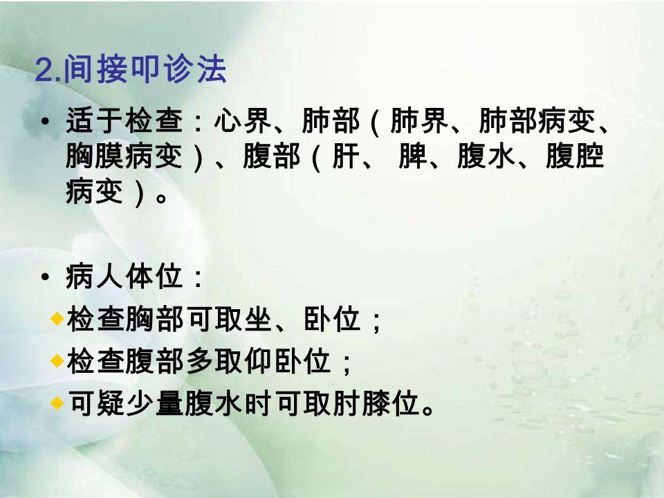2. 间接叩诊法 适于检查:心界、肺部(肺界、肺部病变、 胸膜病变)、腹部(肝、 脾、腹水、腹腔 病变)。 病人体位: ◆检查胸部可取坐、卧位; ◆检查腹部多取仰卧位; ◆可疑少量腹水时可取肘膝位。