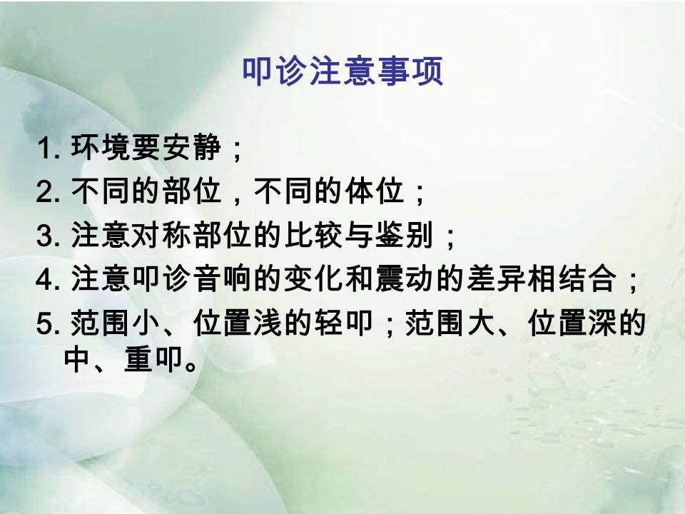 叩诊注意事项 1. 环境要安静; 2. 不同的部位,不同的体位; 3. 注意对称部位的比较与鉴别; 4.