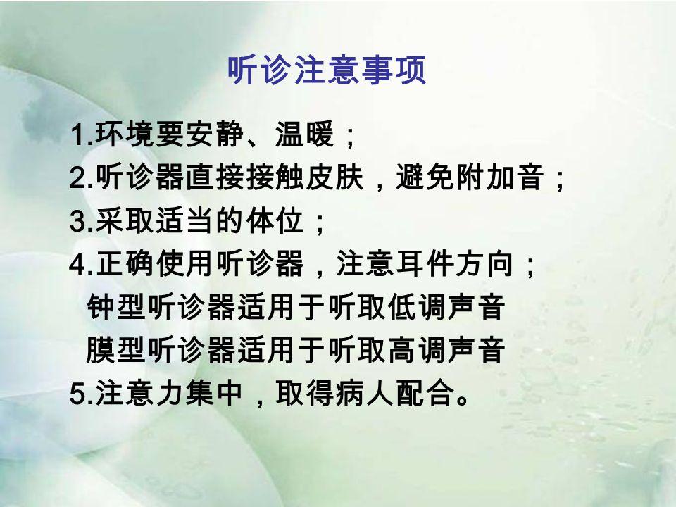 听诊注意事项 1. 环境要安静、温暖; 2. 听诊器直接接触皮肤,避免附加音; 3. 采取适当的体位; 4.