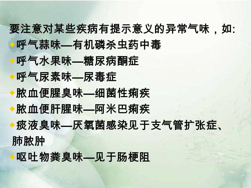 要注意对某些疾病有提示意义的异常气味,如 : ◆呼气蒜味 — 有机磷杀虫药中毒 ◆呼气水果味 — 糖尿病酮症 ◆呼气尿素味 — 尿毒症 ◆脓血便腥臭味 — 细菌性痢疾 ◆脓血便肝腥味 — 阿米巴痢疾 ◆痰液臭味 — 厌氧菌感染见于支气管扩张症、 肺脓肿 ◆呕吐物粪臭味 — 见于肠梗阻