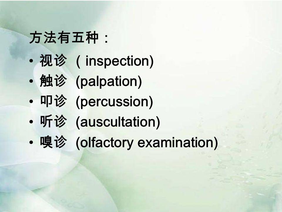 方法有五种: 视诊 ( inspection) 触诊 (palpation) 叩诊 (percussion) 听诊 (auscultation) 嗅诊 (olfactory examination)
