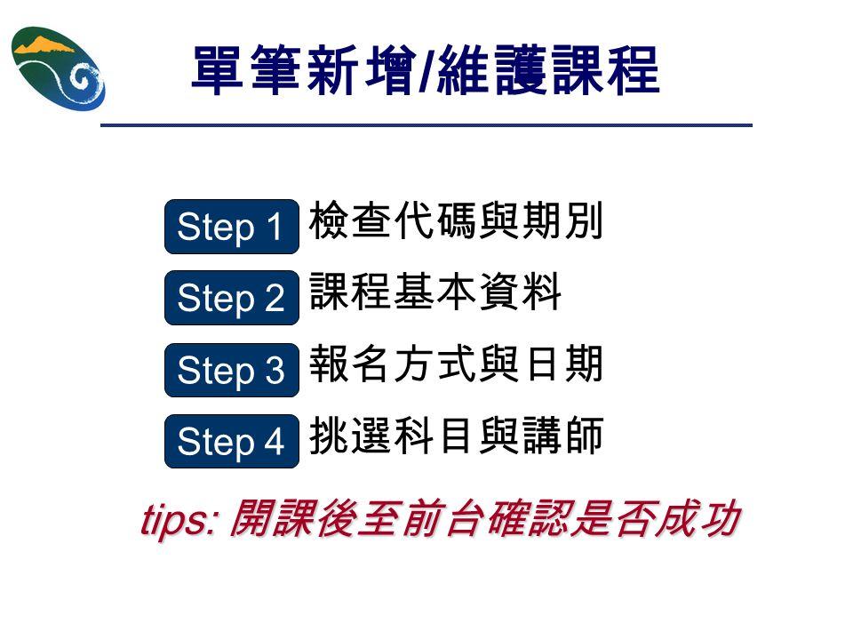 檢查代碼與期別 課程基本資料 報名方式與日期 挑選科目與講師 tips: 開課後至前台確認是否成功 單筆新增 / 維護課程 Step 1 Step 2 Step 3 Step 4