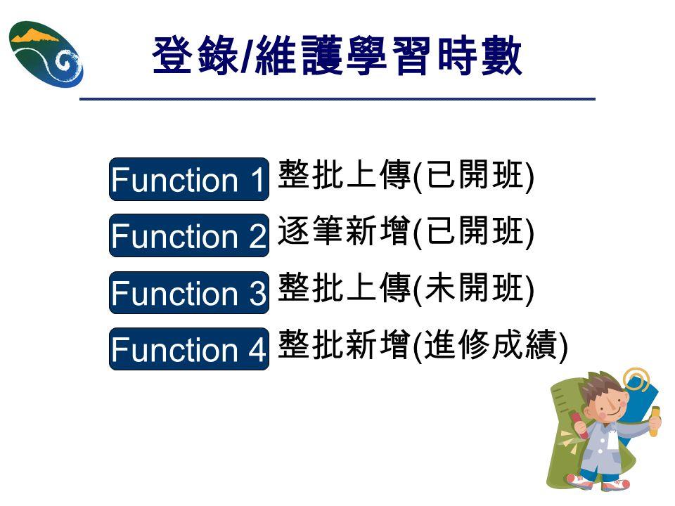 整批上傳 ( 已開班 ) 逐筆新增 ( 已開班 ) 整批上傳 ( 未開班 ) 整批新增 ( 進修成績 ) 登錄 / 維護學習時數 Function 1 Function 2 Function 3 Function 4