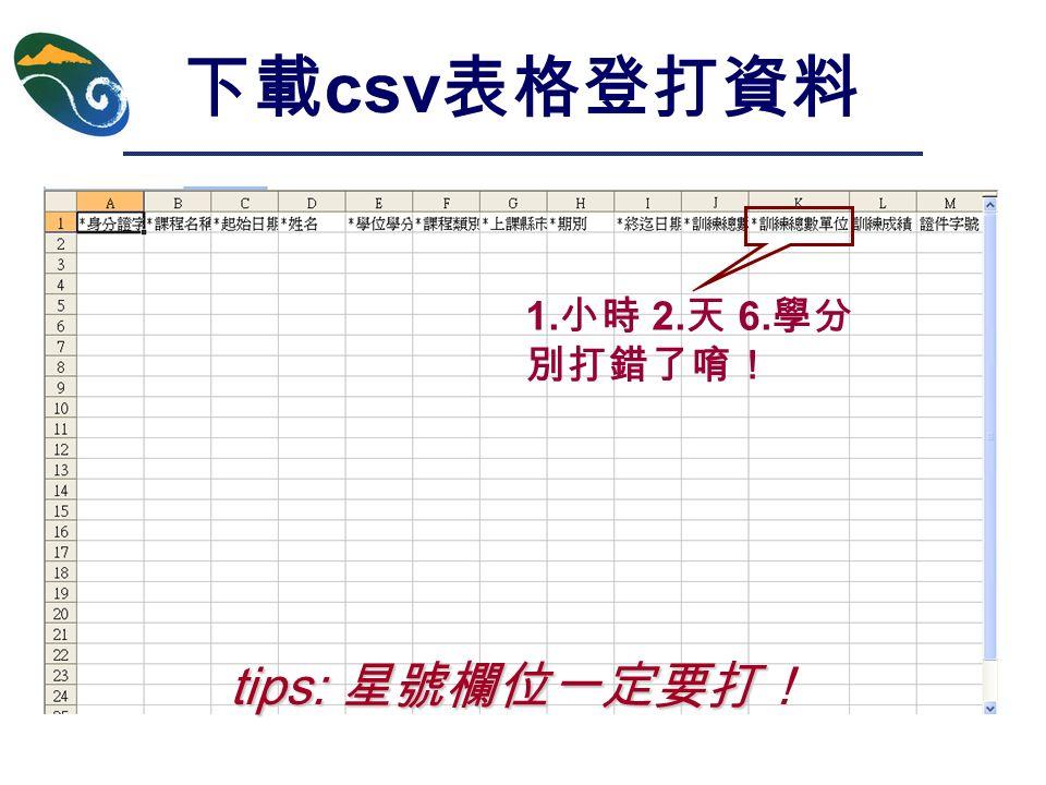 下載 csv 表格登打資料 tips: 星號欄位一定要打 tips: 星號欄位一定要打! 1. 小時 2. 天 6. 學分 別打錯了唷!