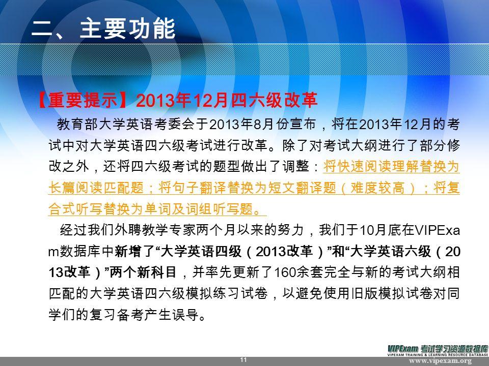 www.vipexam.org 11 二、主要功能 【重要提示】 2013 年 12 月四六级改革 教育部大学英语考委会于 2013 年 8 月份宣布,将在 2013 年 12 月的考 试中对大学英语四六级考试进行改革。除了对考试大纲进行了部分修 改之外,还将四六级考试的题型做出了调整:将快速阅读理解替换为 长篇阅读匹配题;将句子翻译替换为短文翻译题(难度较高);将复 合式听写替换为单词及词组听写题。 经过我们外聘教学专家两个月以来的努力,我们于 10 月底在 VIPExa m 数据库中新增了 大学英语四级( 2013 改革) 和 大学英语六级( 20 13 改革) 两个新科目,并率先更新了 160 余套完全与新的考试大纲相 匹配的大学英语四六级模拟练习试卷,以避免使用旧版模拟试卷对同 学们的复习备考产生误导。