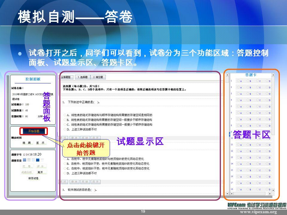 www.vipexam.org 19 模拟自测 —— 答卷 试卷打开之后,同学们可以看到,试卷分为三个功能区域:答题控制 面板、试题显示区、答题卡区。 试题显示区 答题卡区 点击此按键开 始答题
